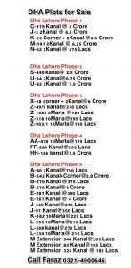 Direct Plots For Sale  Dha Lahore  Dha Lahore Phase-1  C-179 Kanal @ 3 Crore J-3 2Kanal @ 6.5 Crore  K-33 Corner + 2Kanal @6.5 Crore M-191 2Kanal @ 6.25 Crore N-62 2Kanal @ 575 Lacs   Dha Lahore Phase-2  S-440 kanal@ 2.5 Crore U-34 2Kanal@6.75 Crore U-82 2Kanal @ 7.5 Crore  Dha Lahore Phase-3 X-18 corner + 2Kanal@6 Crore Z-49/9 kanal@230 Lacs Z-1085 5Marla @120 Lacs Z-318 10Marla@195 Lacs Z-903/1 12Marla@190 Lacs  Dha Lahore Phase-4 AA-478 10Marla@175 Lacs FF-284 Kanal@255 Lacs HH-186 kanal@2.5 Crore  Dha Lahore Phase-5 A-40 2Kanal@750 Lacs B-543 Kanal+Corner@3.8 Crore B-270 Kanal @375 Lacs B-276 Kanal@4 Crore E-287 Kanal @390 Lacs E-267 Kanal @ 4 Crore  J-340 Kanal@275 Lacs J-97 Kanal@350 Lacs K-182 10Marla@225 Lacs L-295 10Marla@215 Lacs L-508 kanal@270 Lacs L-234 10Marla@ 215 Lacs M Extension 344 Kanal@205 Lacs M Extension 82 Kanal@185 Lacs M Extension 325 Kanal @ 185 Lacs  Call Faraz 0321-4000646